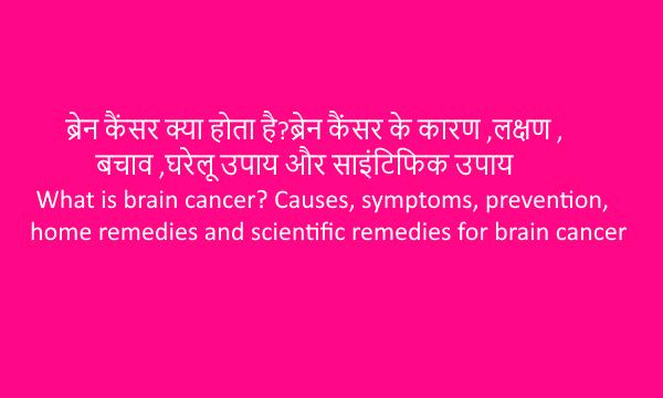 Brain cancer(ब्रेन कैंसर)?कारण,लक्षण,बचाव,घरेलू उपाय