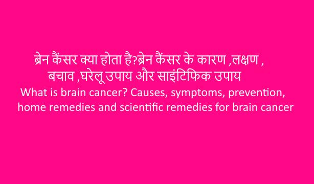 Brain cancer(ब्रेन कैंसर) क्या होता है?ब्रेन कैंसर के कारण ,लक्षण ,बचाव ,घरेलू उपाय और साइंटिफिक उपाय