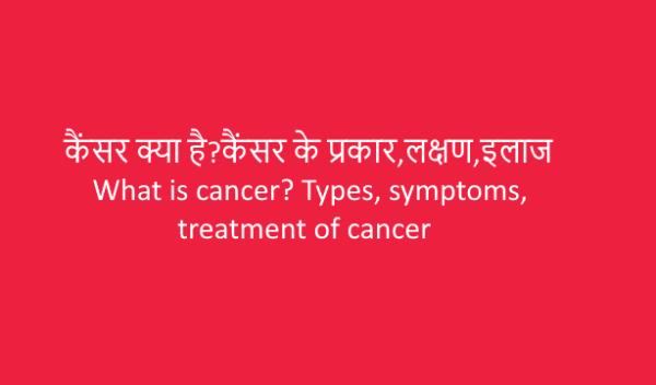 Cancer:कैंसर क्या है?कैंसर के प्रकार,लक्षण,इलाज