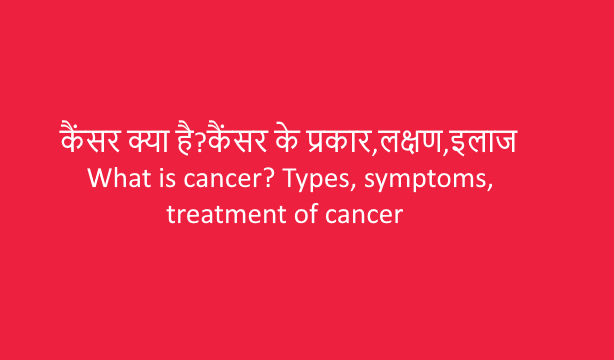 What is cancer? Types, symptoms, treatment of cancer