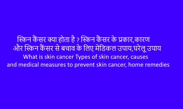 Skin Cancer(त्वचा कैंसर)?प्रकार,कारण,मेडिकल उपाय,घरेलू उपाय