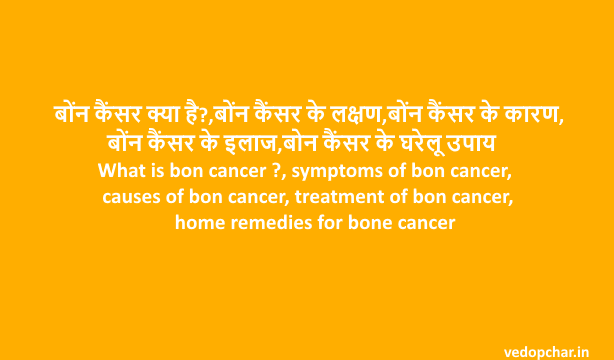What is bon cancer ?, symptoms of bon cancer, causes of bon cancer, treatment of bon cancer, home remedies for bone cancer