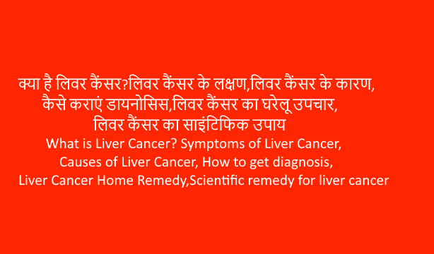 What is Liver Cancer? Symptoms of Liver Cancer, Causes of Liver Cancer, How to get diagnosis, Liver Cancer Home Remedy