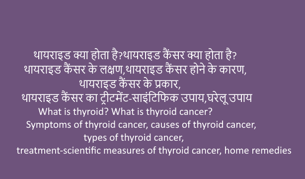 What is thyroid? What is thyroid cancer? Symptoms of thyroid cancer, causes of thyroid cancer, types of thyroid cancer, treatment-scientific measures of thyroid cancer, home remedies