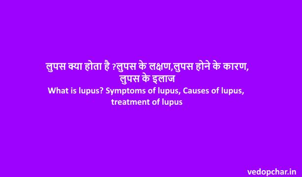 What is Lupus? Symptoms of lupus, Causes of lupus, treatment of lupus
