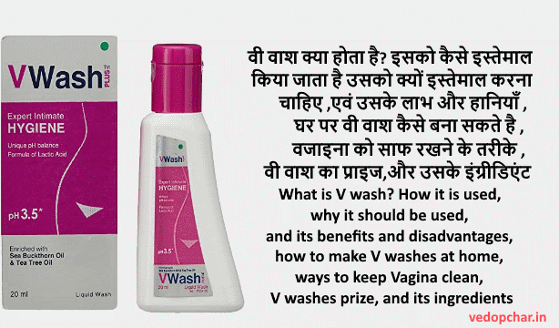 What is V wash? How it is used, why it should be used, and its benefits and disadvantages, how to make V washes at home, ways to keep Vagina clean, V washes prize, and its ingredients