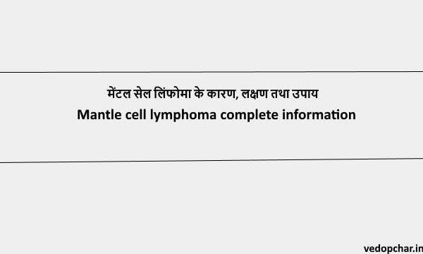 Mantle cell lymphoma:मेंटल सेल लिंफोमा के कारण, लक्षण तथा उपाय