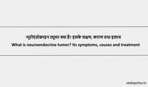 Neuroendocrine tumor:न्यूरोएंडोक्राइन ट्यूमर क्या है? इसके लक्षण, कारण तथा इलाज