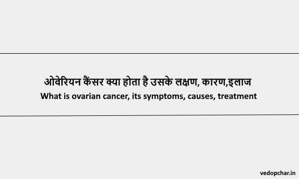 Ovarian Cancer in hindi:ओवेरियन कैंसर क्या होता है उसके लक्षण, कारण,इलाज