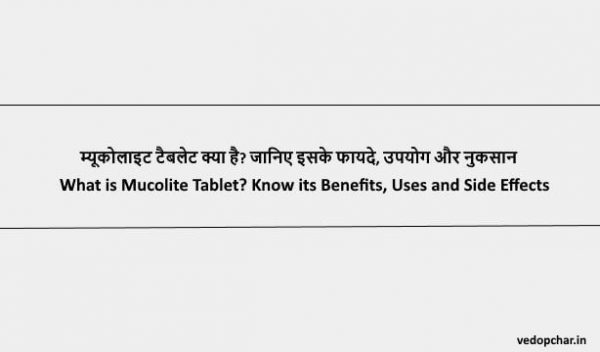Mucolite Tablet in Hindi : म्यूकोलाइट टैबलेट क्या है? जानिए इसके फायदे, उपयोग और नुकसान