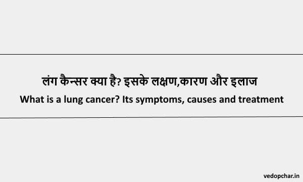 Lung Cancer in Hindi : लंग कैन्सर क्या है? इसके लक्षण,कारण और इलाज