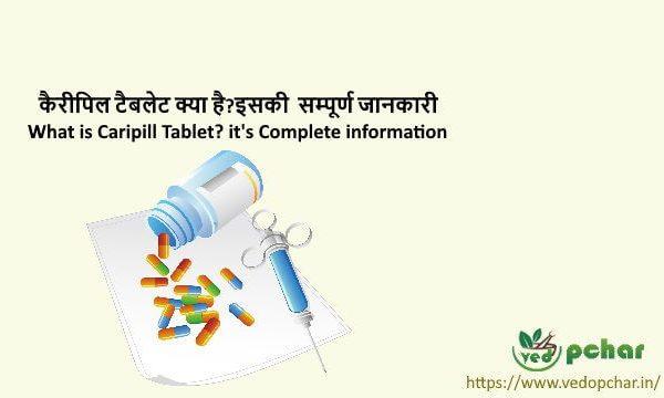 Caripill Tablet in Hindi : कैरीपिल टैबलेट क्या है?इसकी  सम्पूर्ण जानकारी