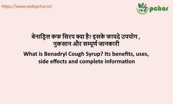 Benadryl syrup in hindi : बेनाड्रिल कफ सिरप क्या है? इसके फायदे उपयोग , नुकसान और सम्पूर्ण जानकारी