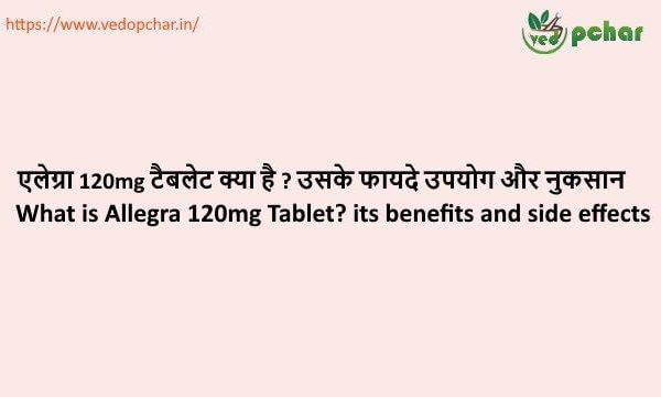 Allegra 120mg Tablet in hindi : एलेग्रा 120mg टैबलेट क्या है ? उसके फायदे उपयोग और नुकसान